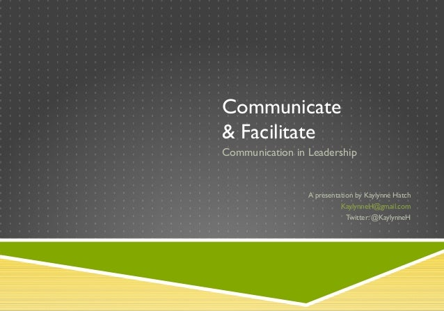 Communicate & Facilitate Communication in Leadership A presentation by Kaylynne Hatch KaylynneH@gmail.com Twitter: @Kaylyn...