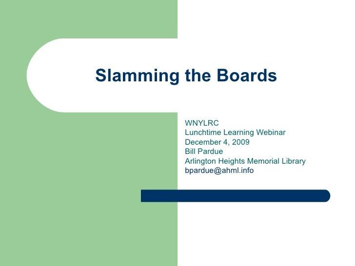 Slamming the Boards WNYLRC  Lunchtime Learning Webinar December 4, 2009 Bill Pardue Arlington Heights Memorial Library [em...