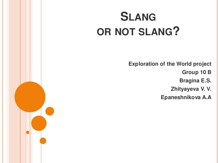 Slang or not slang?<br />Exploration of the World project<br />Group 10 B<br />Bragina E.S.<br />Zhityayeva V. V.<br />Epa...