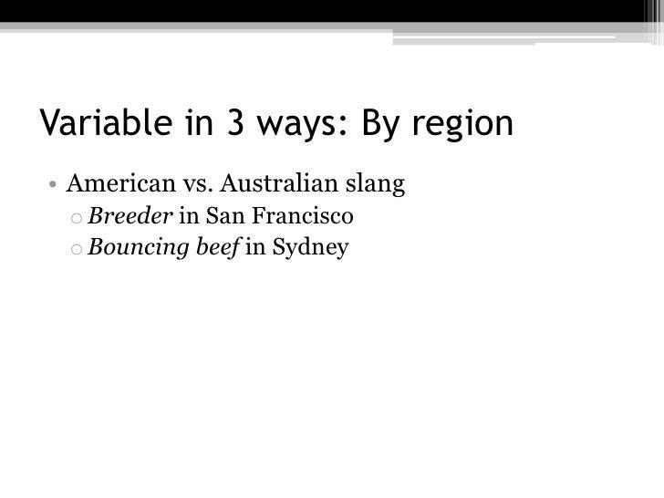 Variable in 3 ways: By region• American vs. Australian slang o Breeder in San Francisco o Bouncing beef in Sydney