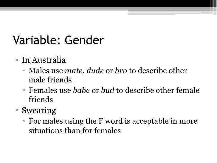 Variable: Gender• In Australia • Males use mate, dude or bro to describe other   male friends • Females use babe or bud to...