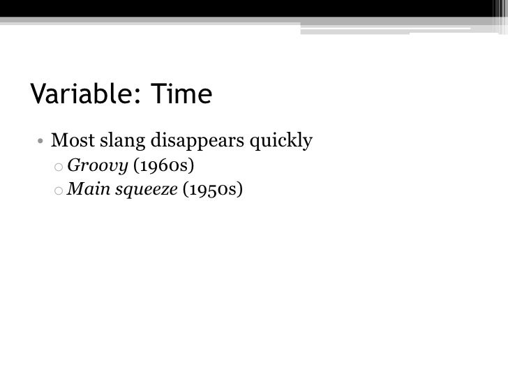 Variable: Time• Most slang disappears quickly o Groovy (1960s) o Main squeeze (1950s)