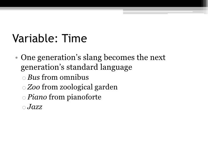 Variable: Time• One generation's slang becomes the next  generation's standard language o Bus from omnibus o Zoo from zool...