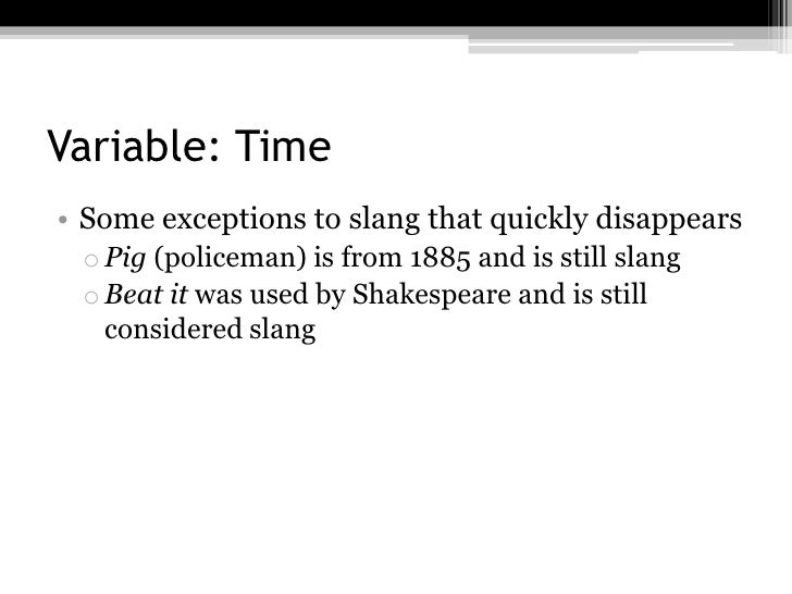 Variable: Time• Some exceptions to slang that quickly disappears o Pig (policeman) is from 1885 and is still slang o Beat ...