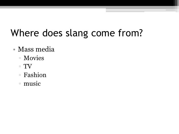 Where does slang come from?• Mass media ▫   Movies ▫   TV ▫   Fashion ▫   music