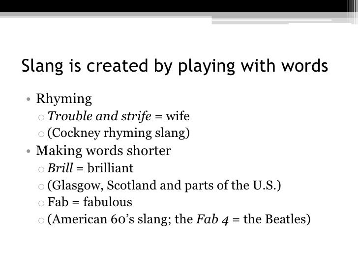 Slang is created by playing with words• Rhyming o Trouble and strife = wife o (Cockney rhyming slang)• Making words shorte...