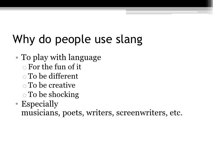 Why do people use slang• To play with language  o For the fun of it  o To be different  o To be creative  o To be shocking...