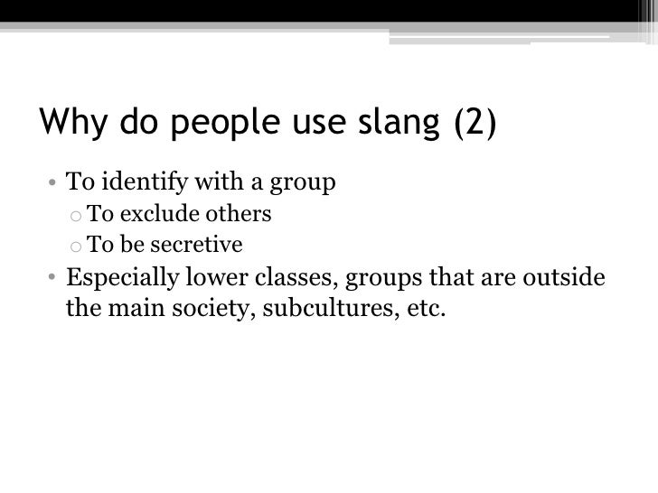 Why do people use slang (2)• To identify with a group o To exclude others o To be secretive• Especially lower classes, gro...