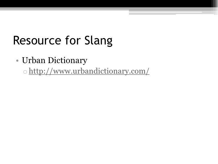Resource for Slang• Urban Dictionary o http://www.urbandictionary.com/