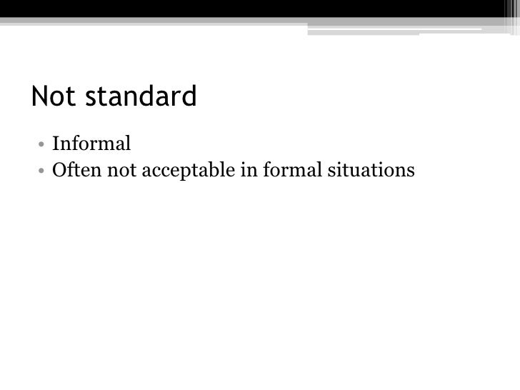 Not standard• Informal• Often not acceptable in formal situations