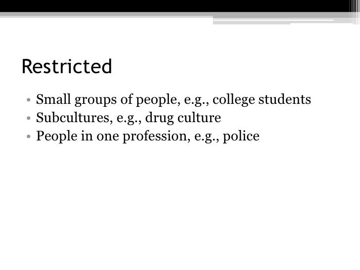 Restricted• Small groups of people, e.g., college students• Subcultures, e.g., drug culture• People in one profession, e.g...