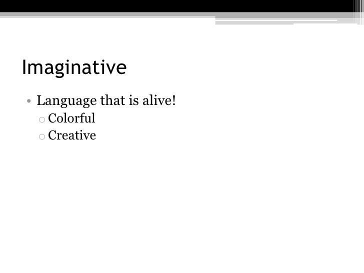 Imaginative• Language that is alive!  o Colorful  o Creative