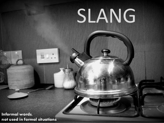 SLANG Informal words, not used in formal situations.
