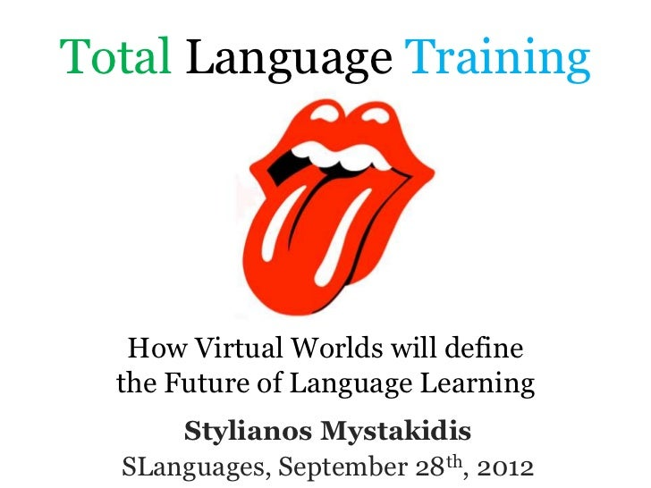 Total Language Training   How Virtual Worlds will define  the Future of Language Learning      Stylianos Mystakidis  SLang...
