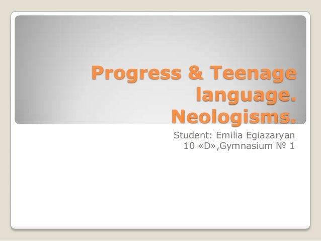 Progress & Teenage language. Neologisms. Student: Emilia Egiazaryan 10 «D»,Gymnasium № 1