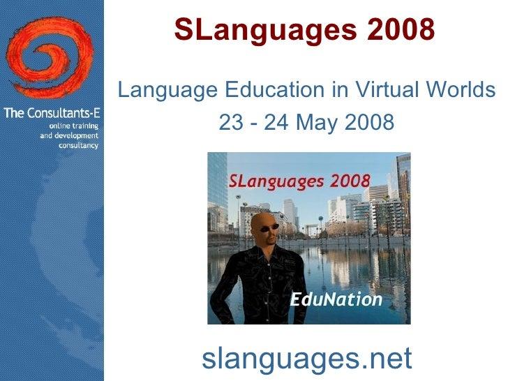 SLanguages 2008 Language Education in Virtual Worlds 23 - 24 May 2008 slanguages.net