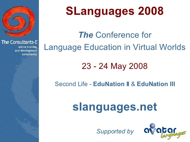 SLanguages 2008 The  Conference for Language Education in Virtual Worlds 23 - 24 May 2008 Second Life -  EduNation II  &  ...