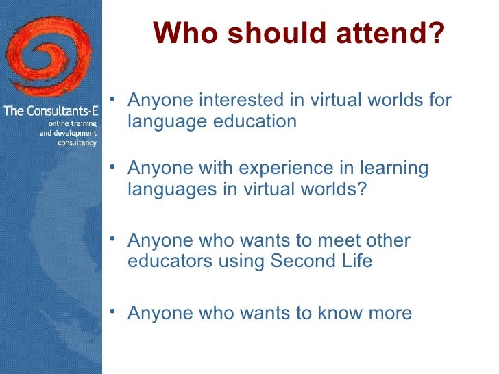 Who should attend? <ul><li>Anyone interested in virtual worlds for  language education </li></ul><ul><li>Anyone with exper...