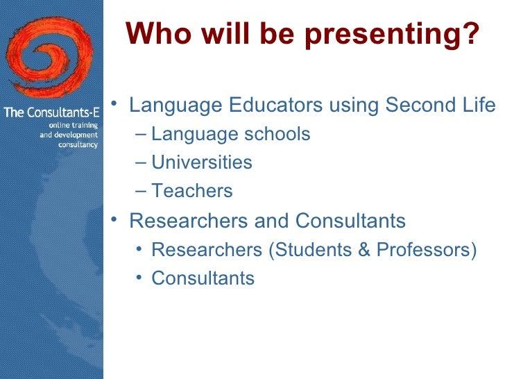 Who will be presenting? <ul><li>Language Educators using Second Life </li></ul><ul><ul><li>Language schools </li></ul></ul...
