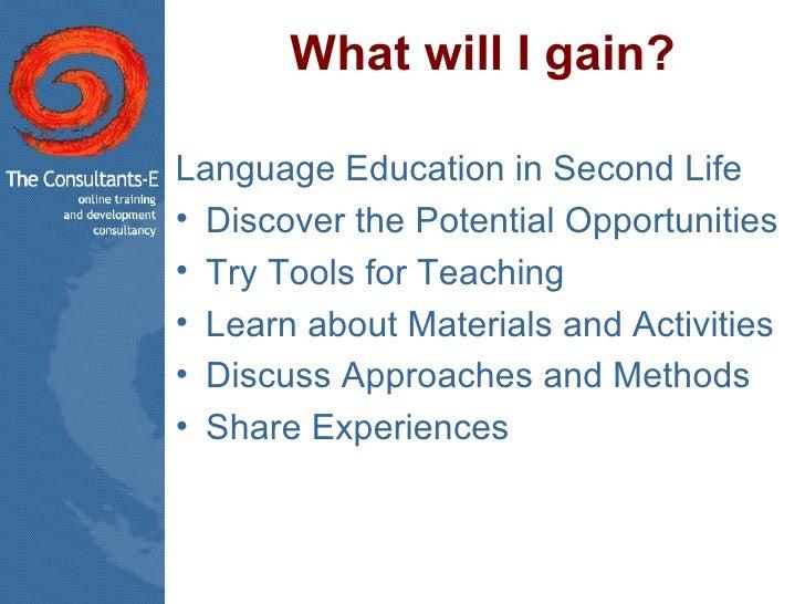 What will I gain? <ul><li>Language Education in Second Life </li></ul><ul><li>Discover the Potential Opportunities </li></...