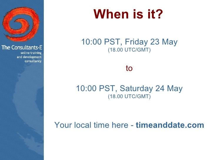 When is it? <ul><li>10:00 PST, Friday 23 May </li></ul><ul><li>(18.00 UTC/GMT) </li></ul><ul><li>to </li></ul><ul><li>10:0...