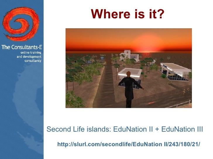 Where is it? <ul><li>Second Life islands: EduNation II + EduNation III  </li></ul><ul><li>http:// slurl.com/secondlife/Edu...
