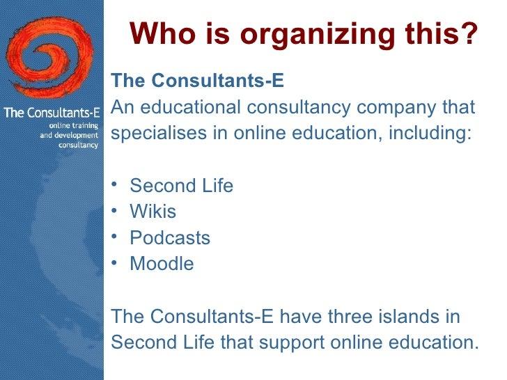 Who is organizing this? <ul><li>The Consultants-E  </li></ul><ul><li>An educational consultancy company that </li></ul><ul...