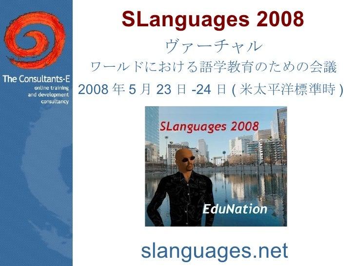 SLanguages 2008 ヴァーチャル ワールドにおける語学教育のための会議 2008 年 5 月 23 日 -24 日 ( 米太平洋標準時 )   slanguages.net