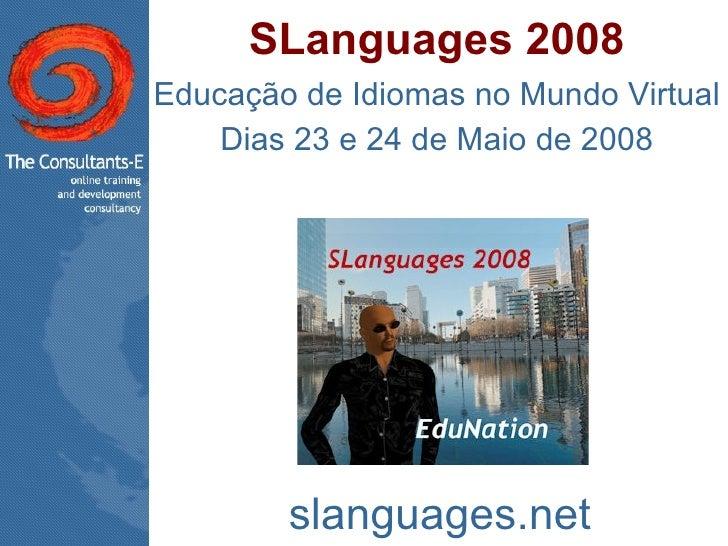 SLanguages 2008 Educação de Idiomas no Mundo Virtual Dias 23 e 24 de Maio de 2008 slanguages.net