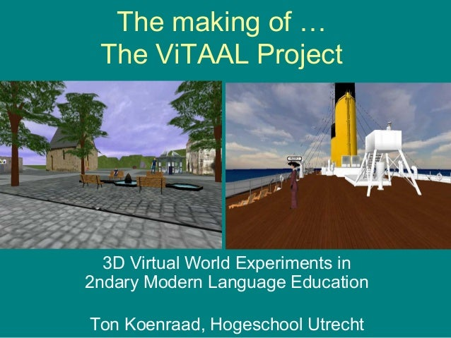 The making of … The ViTAAL Project  3D Virtual World Experiments in 2ndary Modern Language Education Ton Koenraad, Hogesch...