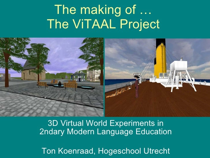 The making of …  The ViTAAL Project  3D Virtual World Experiments in  2ndary Modern Language Education Ton Koenraad, Hoges...