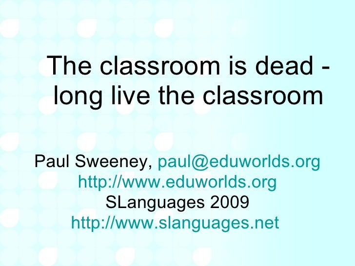 The classroom is dead - long live the classroom Paul Sweeney,  [email_address] http:// www.eduworlds.org SLanguages 2009 h...