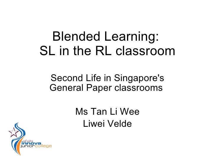 Blended Learning: SL in the RL classroom  Second Life in Singapore's  General Paper classrooms        Ms Tan Li Wee       ...
