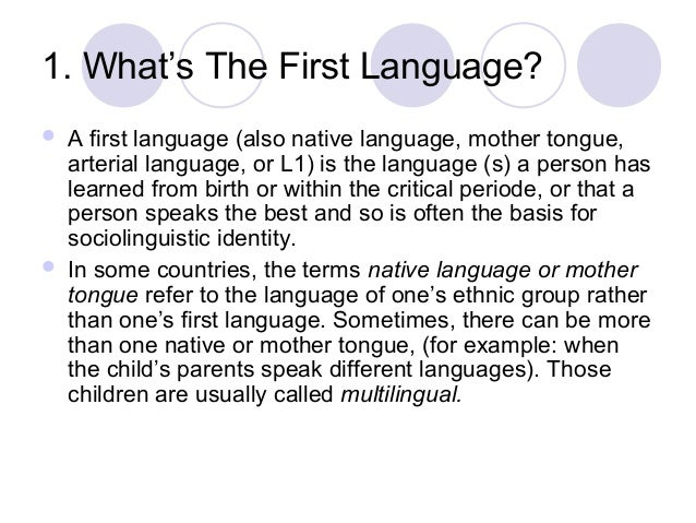 1. What's The First Language?     A first language (also native language, mother tongue, arterial language, or L1) is th...