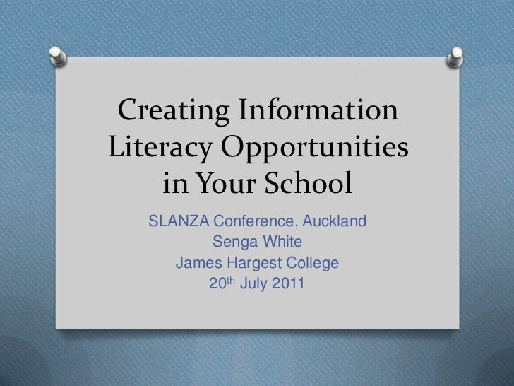 Creating InformationLiteracy Opportunities    in Your School  SLANZA Conference, Auckland         Senga White     James Ha...