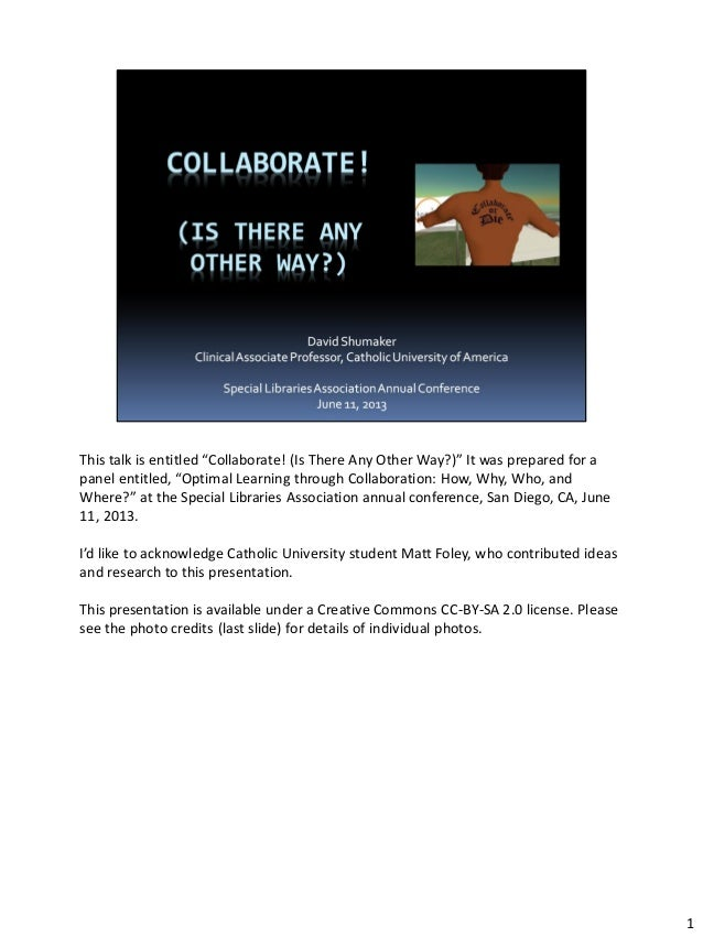 "This talk is entitled ""Collaborate! (Is There Any Other Way?)"" It was prepared for a panel entitled, ""Optimal Learning thr..."
