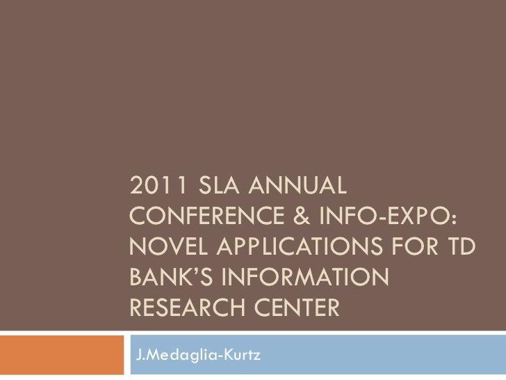 2011 SLA ANNUAL CONFERENCE & INFO-EXPO: NOVEL APPLICATIONS FOR TD BANK'S INFORMATION RESEARCH CENTER J.Medaglia-Kurtz