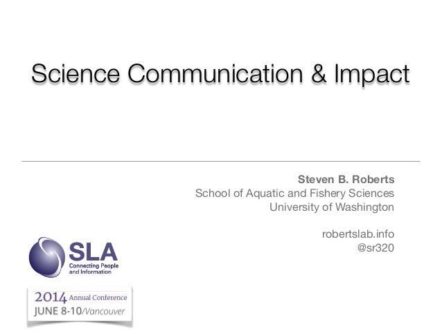 Science Communication & Impact Steven B. Roberts School of Aquatic and Fishery Sciences  University of Washington  ! rober...
