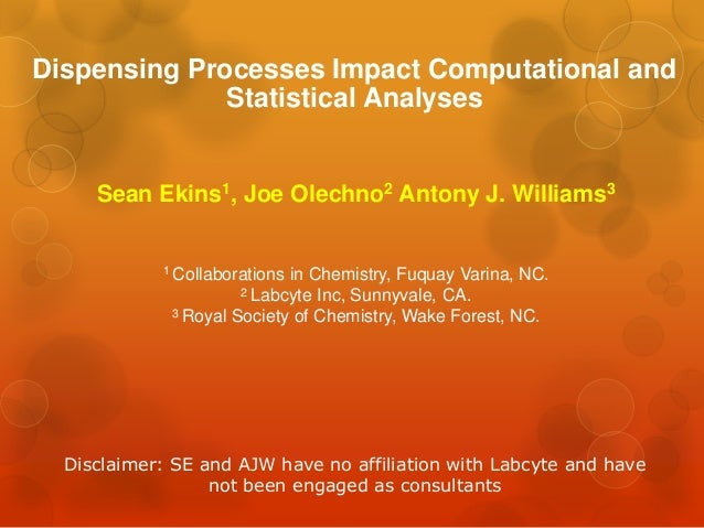 Dispensing Processes Impact Computational and              Statistical Analyses     Sean Ekins1, Joe Olechno2 Antony J. Wi...