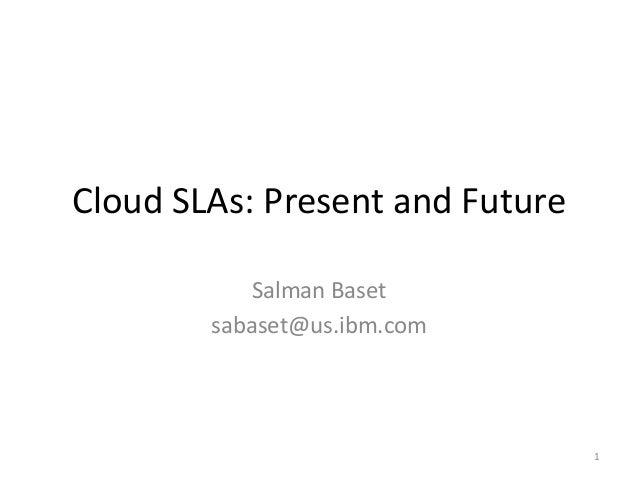 Cloud SLAs: Present and Future Salman Baset sabaset@us.ibm.com 1