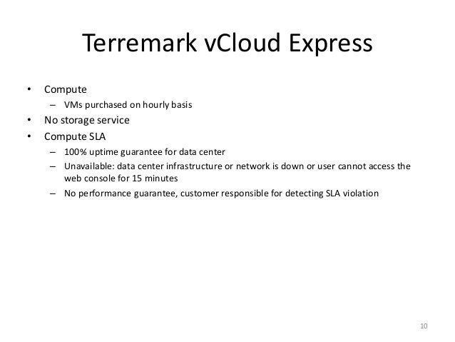 Terremark vCloud Express • Compute – VMs purchased on hourly basis • No storage service • Compute SLA – 100% uptime guaran...
