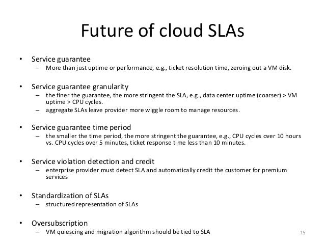 Future of cloud SLAs • Service guarantee – More than just uptime or performance, e.g., ticket resolution time, zeroing out...