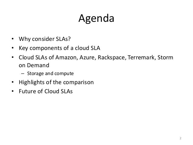 Agenda • Why consider SLAs? • Key components of a cloud SLA • Cloud SLAs of Amazon, Azure, Rackspace, Terremark, Storm on ...