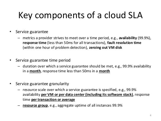Key components of a cloud SLA • Service guarantee – metrics a provider strives to meet over a time period, e.g., availabil...