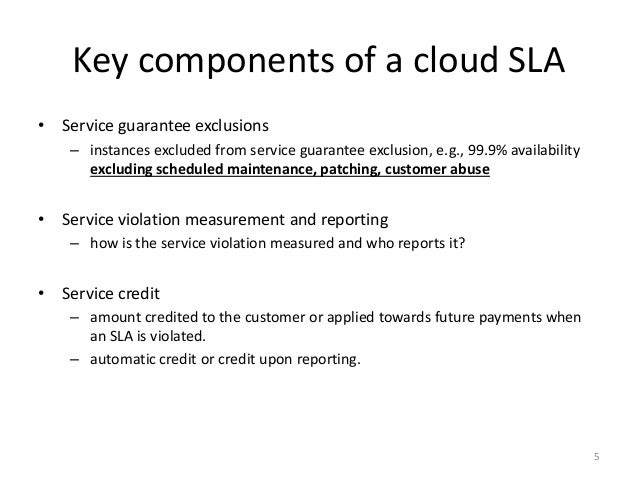 Key components of a cloud SLA • Service guarantee exclusions – instances excluded from service guarantee exclusion, e.g., ...