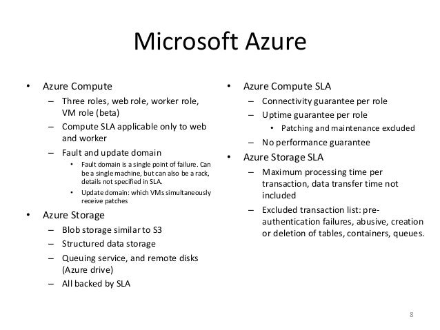 Microsoft Azure • Azure Compute – Three roles, web role, worker role, VM role (beta) – Compute SLA applicable only to web ...