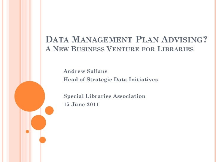 DATA MANAGEMENT PLAN ADVISING?A NEW BUSINESS VENTURE FOR LIBRARIES    Andrew Sallans    Head of Strategic Data Initiatives...