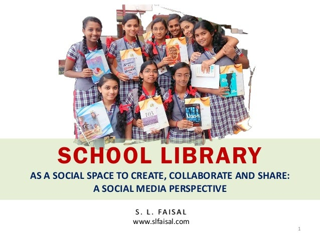SCHOOL LIBRARY AS A SOCIAL SPACE TO CREATE, COLLABORATE AND SHARE: A SOCIAL MEDIA PERSPECTIVE S . L . FA I S A L www.slfai...
