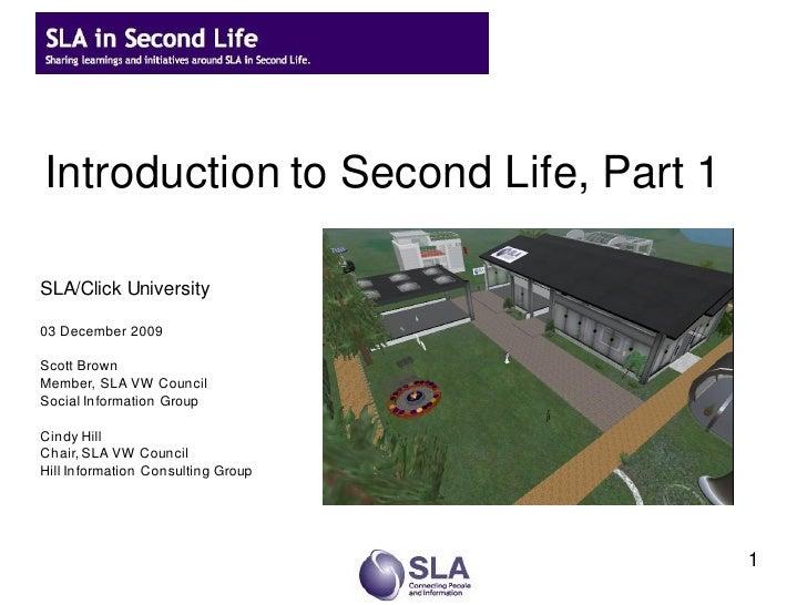 Introduction to Second Life, Part 1  SLA/Click University  03 December 2009  Scott Brown Member, SLA VW Council Social Inf...