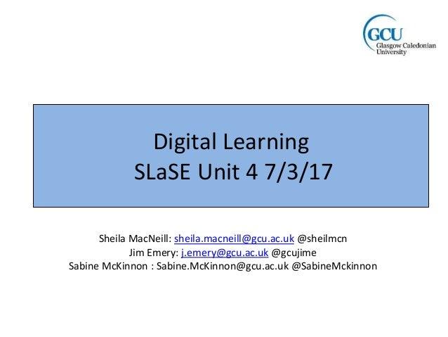 Digital Learning SLaSE Unit 4 7/3/17 Sheila MacNeill: sheila.macneill@gcu.ac.uk @sheilmcn Jim Emery: j.emery@gcu.ac.uk @gc...